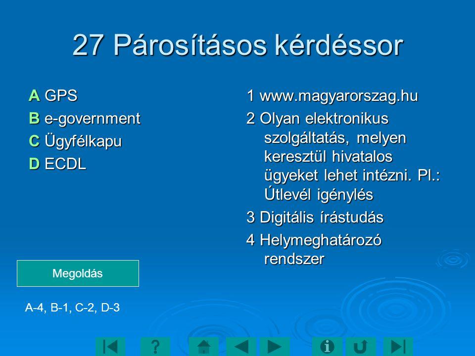 27 Párosításos kérdéssor A GPS B e-government C Ügyfélkapu D ECDL 1 www.magyarorszag.hu 2 Olyan elektronikus szolgáltatás, melyen keresztül hivatalos ügyeket lehet intézni.
