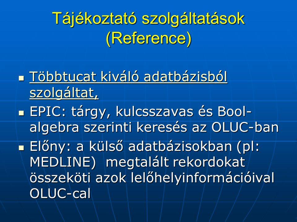 Tájékoztató szolgáltatások (Reference) Többtucat kiváló adatbázisból szolgáltat, Többtucat kiváló adatbázisból szolgáltat, Többtucat kiváló adatbázisból szolgáltat, Többtucat kiváló adatbázisból szolgáltat, EPIC: tárgy, kulcsszavas és Bool- algebra szerinti keresés az OLUC-ban EPIC: tárgy, kulcsszavas és Bool- algebra szerinti keresés az OLUC-ban Előny: a külső adatbázisokban (pl: MEDLINE) megtalált rekordokat összeköti azok lelőhelyinformációival OLUC-cal Előny: a külső adatbázisokban (pl: MEDLINE) megtalált rekordokat összeköti azok lelőhelyinformációival OLUC-cal