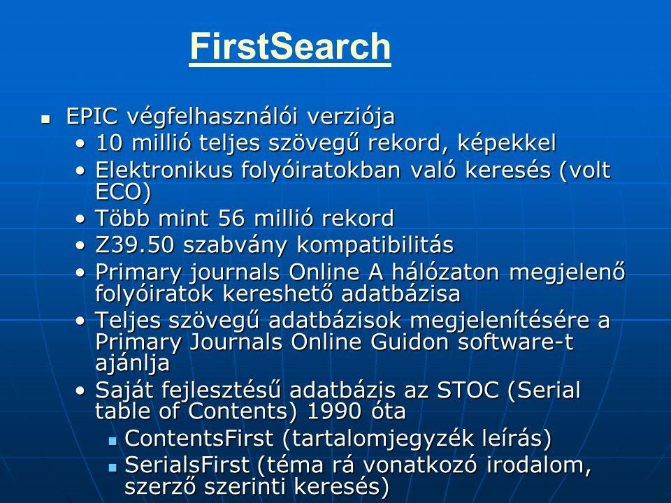 EPIC végfelhasználói verziója EPIC végfelhasználói verziója 10 millió teljes szövegű rekord, képekkel10 millió teljes szövegű rekord, képekkel Elektronikus folyóiratokban való keresés (volt ECO)Elektronikus folyóiratokban való keresés (volt ECO) Több mint 56 millió rekordTöbb mint 56 millió rekord Z39.50 szabvány kompatibilitásZ39.50 szabvány kompatibilitás Primary journals Online A hálózaton megjelenő folyóiratok kereshető adatbázisaPrimary journals Online A hálózaton megjelenő folyóiratok kereshető adatbázisa Teljes szövegű adatbázisok megjelenítésére a Primary Journals Online Guidon software-t ajánljaTeljes szövegű adatbázisok megjelenítésére a Primary Journals Online Guidon software-t ajánlja Saját fejlesztésű adatbázis az STOC (Serial table of Contents) 1990 ótaSaját fejlesztésű adatbázis az STOC (Serial table of Contents) 1990 óta ContentsFirst (tartalomjegyzék leírás) ContentsFirst (tartalomjegyzék leírás) SerialsFirst (téma rá vonatkozó irodalom, szerző szerinti keresés) SerialsFirst (téma rá vonatkozó irodalom, szerző szerinti keresés) FirstSearch