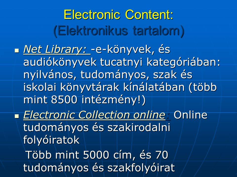 Electronic Content: (Elektronikus tartalom) Net Library: -e-könyvek, és audiókönyvek tucatnyi kategóriában: nyilvános, tudományos, szak és iskolai könyvtárak kínálatában (több mint 8500 intézmény!) Net Library: -e-könyvek, és audiókönyvek tucatnyi kategóriában: nyilvános, tudományos, szak és iskolai könyvtárak kínálatában (több mint 8500 intézmény!) Net Library: Net Library: Electronic Collection online: Online tudományos és szakirodalni folyóiratok Electronic Collection online: Online tudományos és szakirodalni folyóiratok Electronic Collection online Electronic Collection online Több mint 5000 cím, és 70 tudományos és szakfolyóirat Több mint 5000 cím, és 70 tudományos és szakfolyóirat