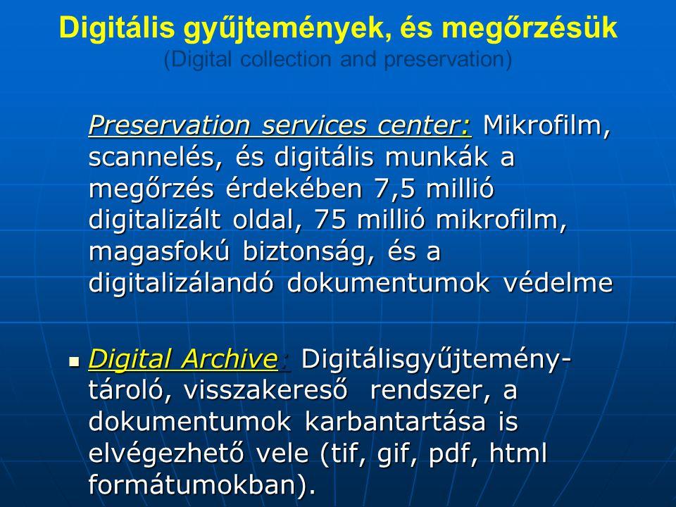 Digitális gyűjtemények, és megőrzésük (Digital collection and preservation) Preservation services centerPreservation services center: Mikrofilm, scannelés, és digitális munkák a megőrzés érdekében 7,5 millió digitalizált oldal, 75 millió mikrofilm, magasfokú biztonság, és a digitalizálandó dokumentumok védelme Preservation services center Digital Archive: Digitálisgyűjtemény- tároló, visszakereső rendszer, a dokumentumok karbantartása is elvégezhető vele (tif, gif, pdf, html formátumokban).