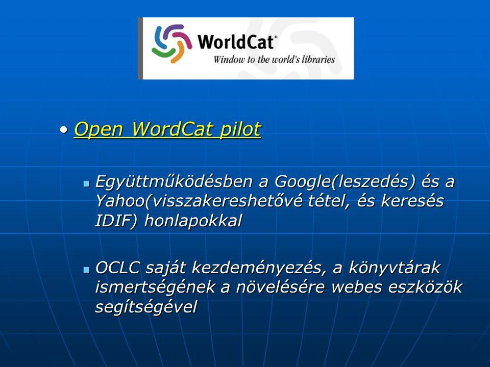 Open WordCat pilotOpen WordCat pilot Együttműködésben a Google(leszedés) és a Yahoo(visszakereshetővé tétel, és keresés IDIF) honlapokkal Együttműködésben a Google(leszedés) és a Yahoo(visszakereshetővé tétel, és keresés IDIF) honlapokkal OCLC saját kezdeményezés, a könyvtárak ismertségének a növelésére webes eszközök segítségével OCLC saját kezdeményezés, a könyvtárak ismertségének a növelésére webes eszközök segítségével