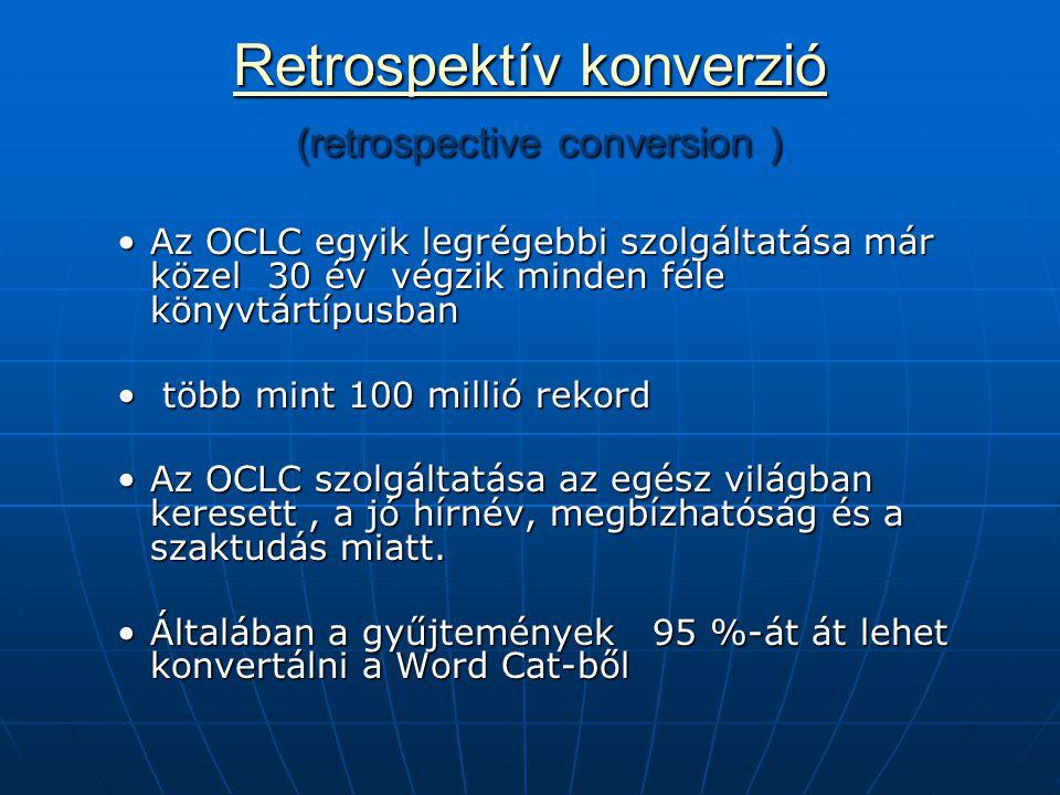 Retrospektív konverzió Retrospektív konverzió (retrospective conversion ) Retrospektív konverzió Az OCLC egyik legrégebbi szolgáltatása már közel 30 év végzik minden féle könyvtártípusbanAz OCLC egyik legrégebbi szolgáltatása már közel 30 év végzik minden féle könyvtártípusban több mint 100 millió rekord több mint 100 millió rekord Az OCLC szolgáltatása az egész világban keresett, a jó hírnév, megbízhatóság és a szaktudás miatt.Az OCLC szolgáltatása az egész világban keresett, a jó hírnév, megbízhatóság és a szaktudás miatt.