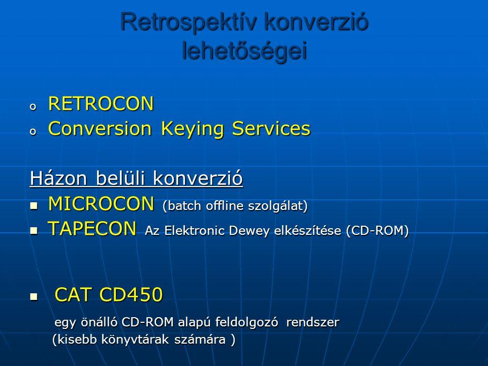 Retrospektív konverzió lehetőségei o RETROCON o Conversion Keying Services Házon belüli konverzió MICROCON (batch offline szolgálat) MICROCON (batch offline szolgálat) TAPECON Az Elektronic Dewey elkészítése (CD-ROM) TAPECON Az Elektronic Dewey elkészítése (CD-ROM) CAT CD450 CAT CD450 egy önálló CD-ROM alapú feldolgozó rendszer egy önálló CD-ROM alapú feldolgozó rendszer (kisebb könyvtárak számára ) (kisebb könyvtárak számára )