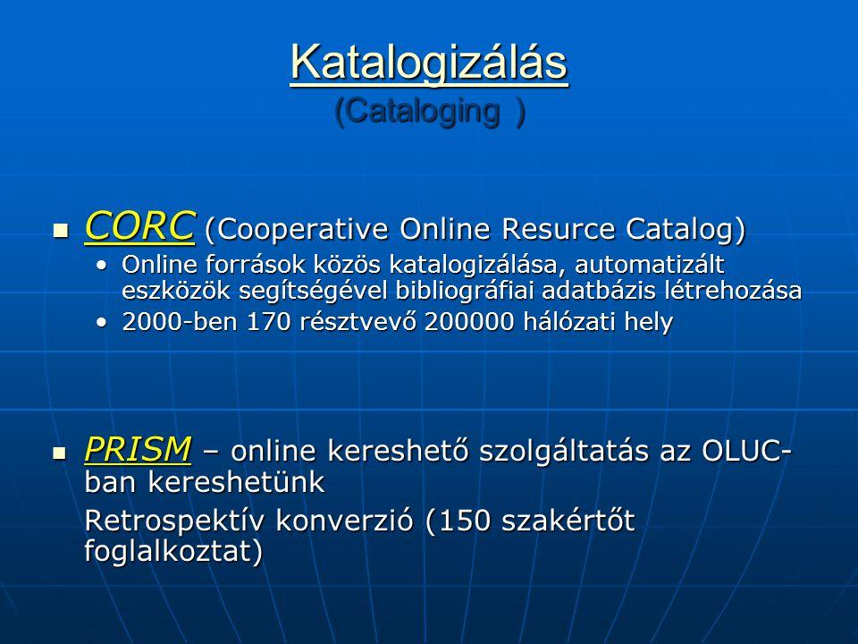 Katalogizálás Katalogizálás (Cataloging ) Katalogizálás CORC (Cooperative Online Resurce Catalog) CORC (Cooperative Online Resurce Catalog) Online források közös katalogizálása, automatizált eszközök segítségével bibliográfiai adatbázis létrehozásaOnline források közös katalogizálása, automatizált eszközök segítségével bibliográfiai adatbázis létrehozása 2000-ben 170 résztvevő 200000 hálózati hely2000-ben 170 résztvevő 200000 hálózati hely PRISM – online kereshető szolgáltatás az OLUC- ban kereshetünk PRISM – online kereshető szolgáltatás az OLUC- ban kereshetünk Retrospektív konverzió (150 szakértőt foglalkoztat)
