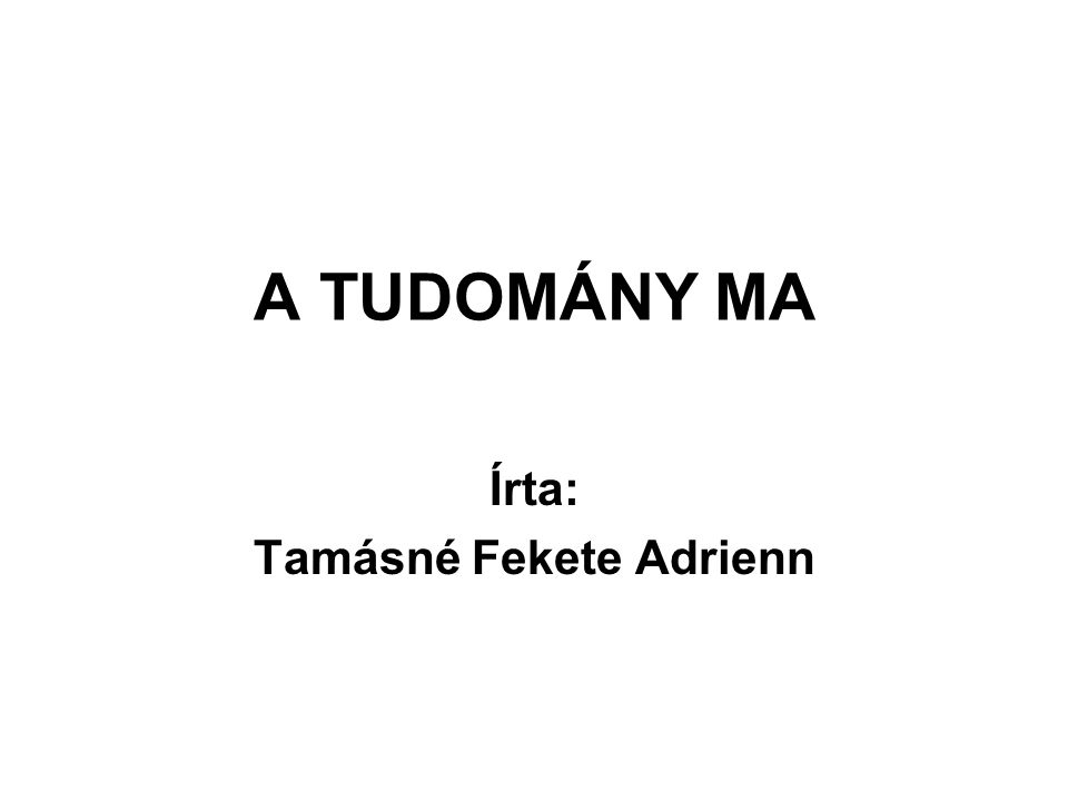 A TUDOMÁNY MA Írta: Tamásné Fekete Adrienn