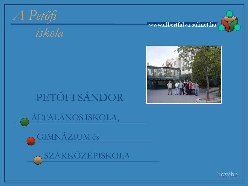 A Petőfi iskola www.albertfalva.sulinet.hu PETŐFI SÁNDOR ÁLTALÁNOS ISKOLA, GIMNÁZIUM és SZAKKÖZÉPISKOLA Tovább