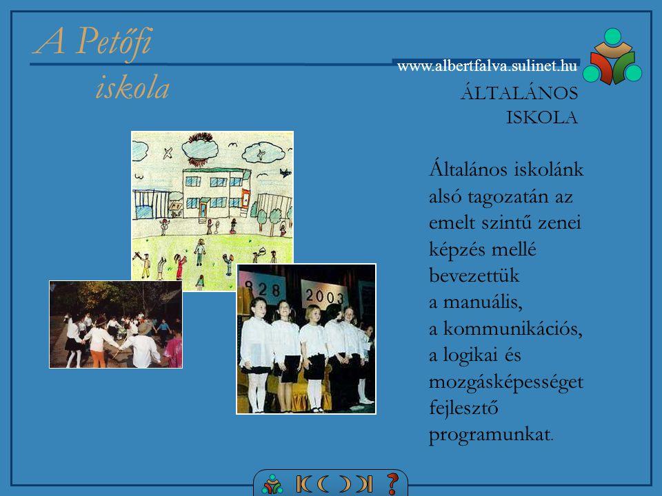 A Petőfi iskola www.albertfalva.sulinet.hu Általános iskolánk alsó tagozatán az emelt szintű zenei képzés mellé bevezettük a manuális, a kommunikációs, a logikai és mozgásképességet fejlesztő programunkat.