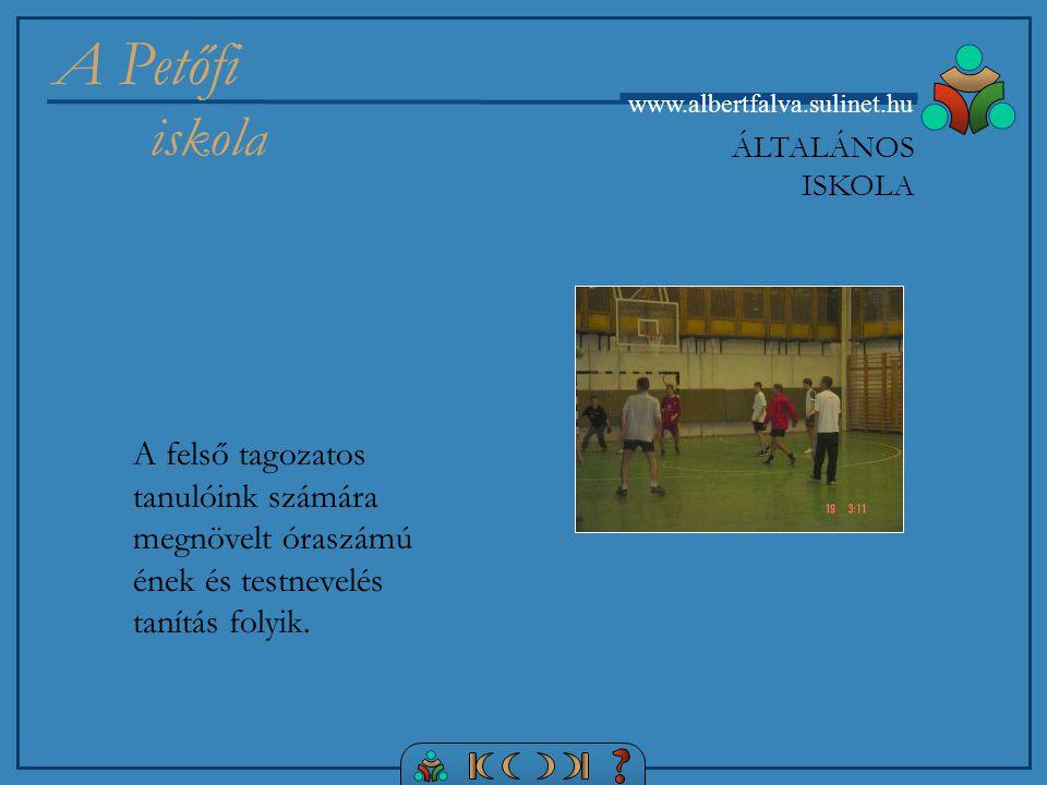 A Petőfi iskola www.albertfalva.sulinet.hu A felső tagozatos tanulóink számára megnövelt óraszámú ének és testnevelés tanítás folyik.