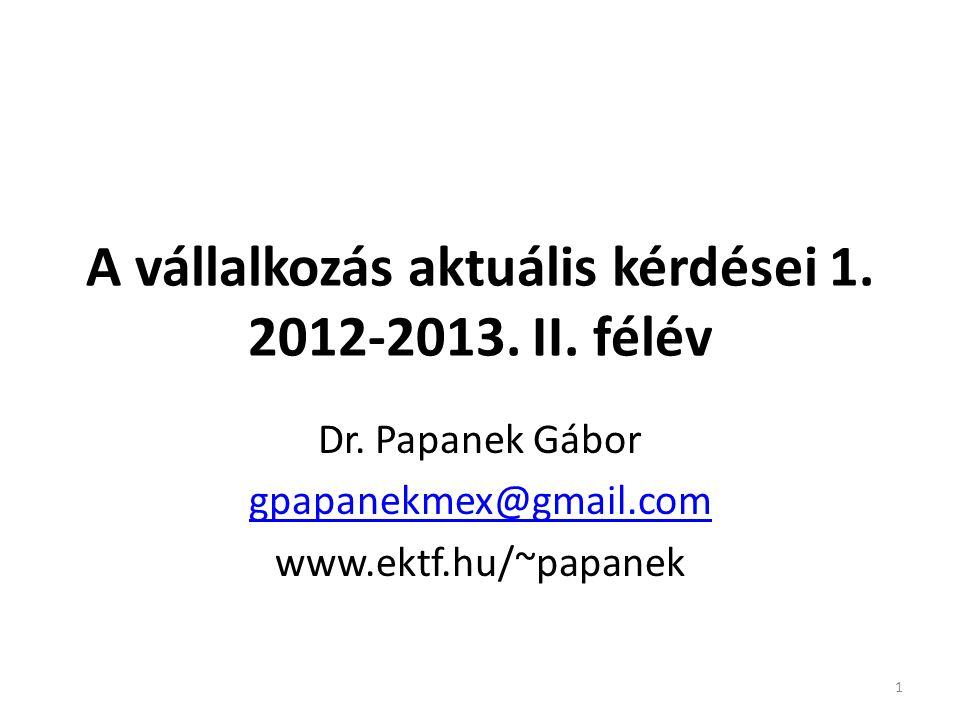 A vállalkozás aktuális kérdései 1. 2012-2013. II. félév Dr. Papanek Gábor gpapanekmex@gmail.com www.ektf.hu/~papanek 1