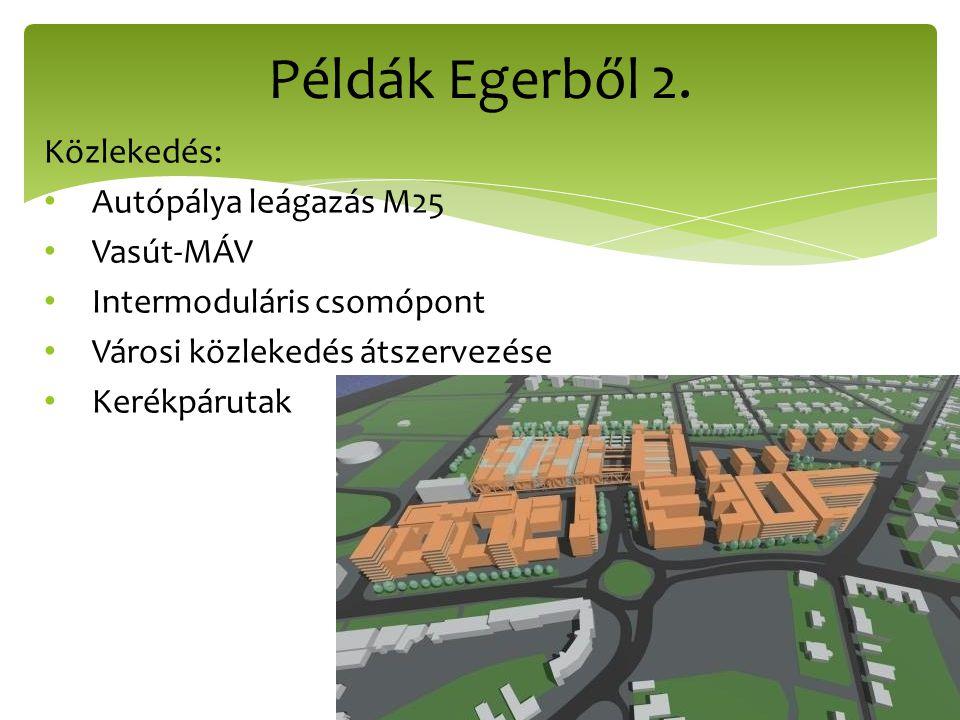 Példák Egerből 2. Közlekedés: Autópálya leágazás M25 Vasút-MÁV Intermoduláris csomópont Városi közlekedés átszervezése Kerékpárutak