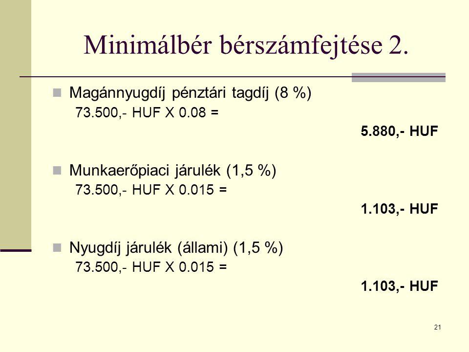 21 Minimálbér bérszámfejtése 2. Magánnyugdíj pénztári tagdíj (8 %) 73.500,- HUF X 0.08 = 5.880,- HUF Munkaerőpiaci járulék (1,5 %) 73.500,- HUF X 0.01