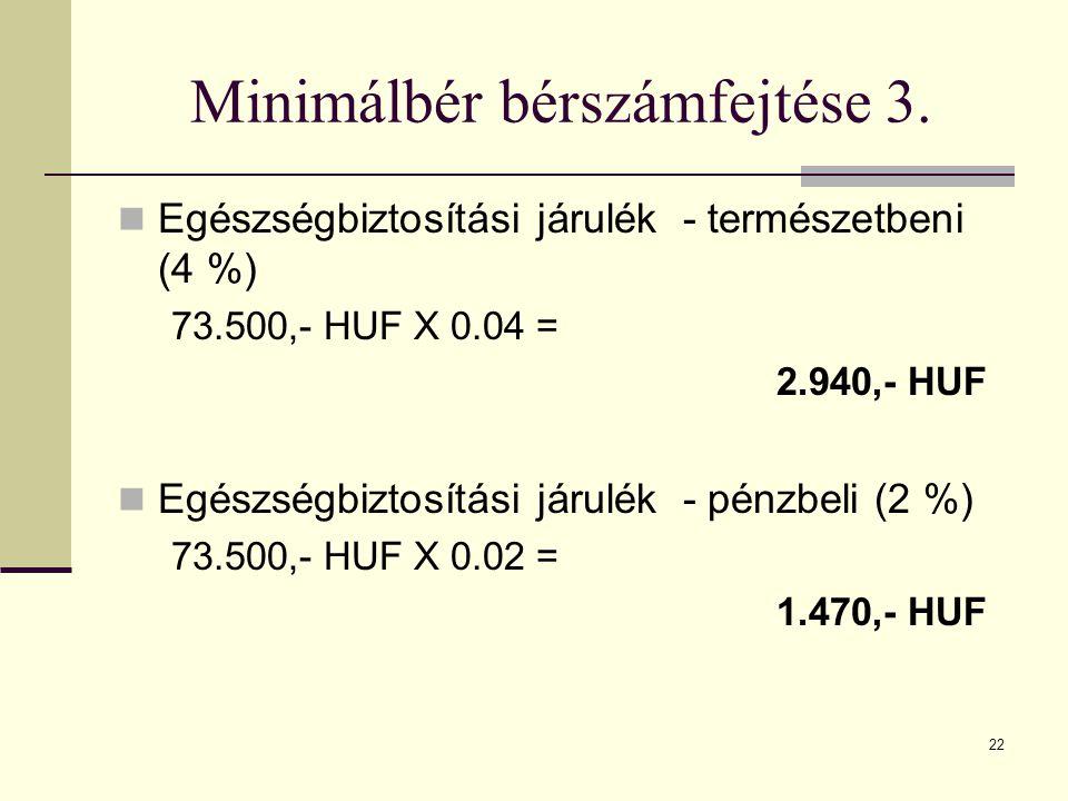 22 Minimálbér bérszámfejtése 3. Egészségbiztosítási járulék - természetbeni (4 %) 73.500,- HUF X 0.04 = 2.940,- HUF Egészségbiztosítási járulék - pénz