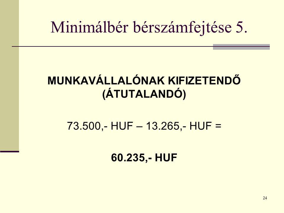 24 Minimálbér bérszámfejtése 5. MUNKAVÁLLALÓNAK KIFIZETENDŐ (ÁTUTALANDÓ) 73.500,- HUF – 13.265,- HUF = 60.235,- HUF