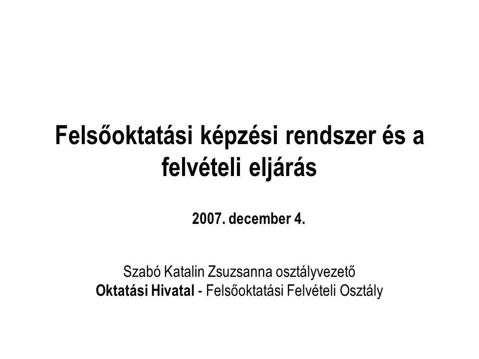 Felsőoktatási képzési rendszer és a felvételi eljárás Szabó Katalin Zsuzsanna osztályvezető Oktatási Hivatal - Felsőoktatási Felvételi Osztály 2007.