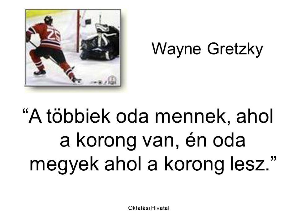 Oktatási Hivatal A többiek oda mennek, ahol a korong van, én oda megyek ahol a korong lesz. Wayne Gretzky