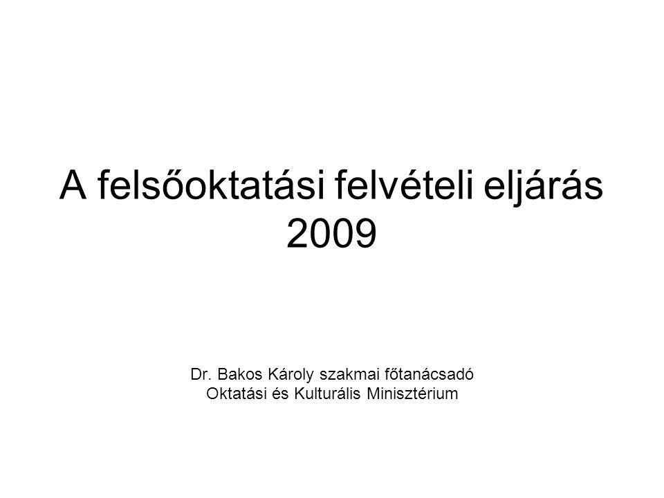 A felsőoktatási felvételi eljárás 2009 Dr. Bakos Károly szakmai főtanácsadó Oktatási és Kulturális Minisztérium