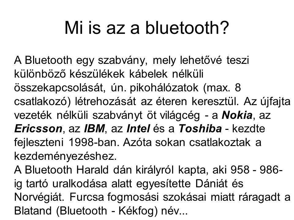 Mi is az a bluetooth? A Bluetooth egy szabvány, mely lehetővé teszi különböző készülékek kábelek nélküli összekapcsolását, ún. pikohálózatok (max. 8 c