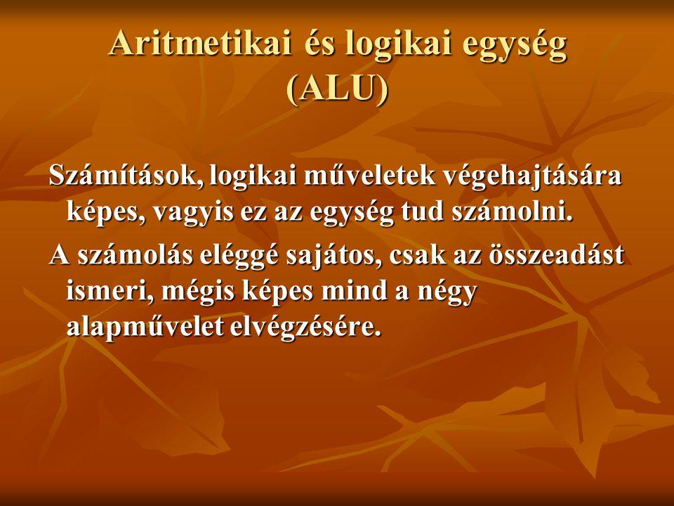 Aritmetikai és logikai egység (ALU) Számítások, logikai műveletek végehajtására képes, vagyis ez az egység tud számolni. Számítások, logikai műveletek