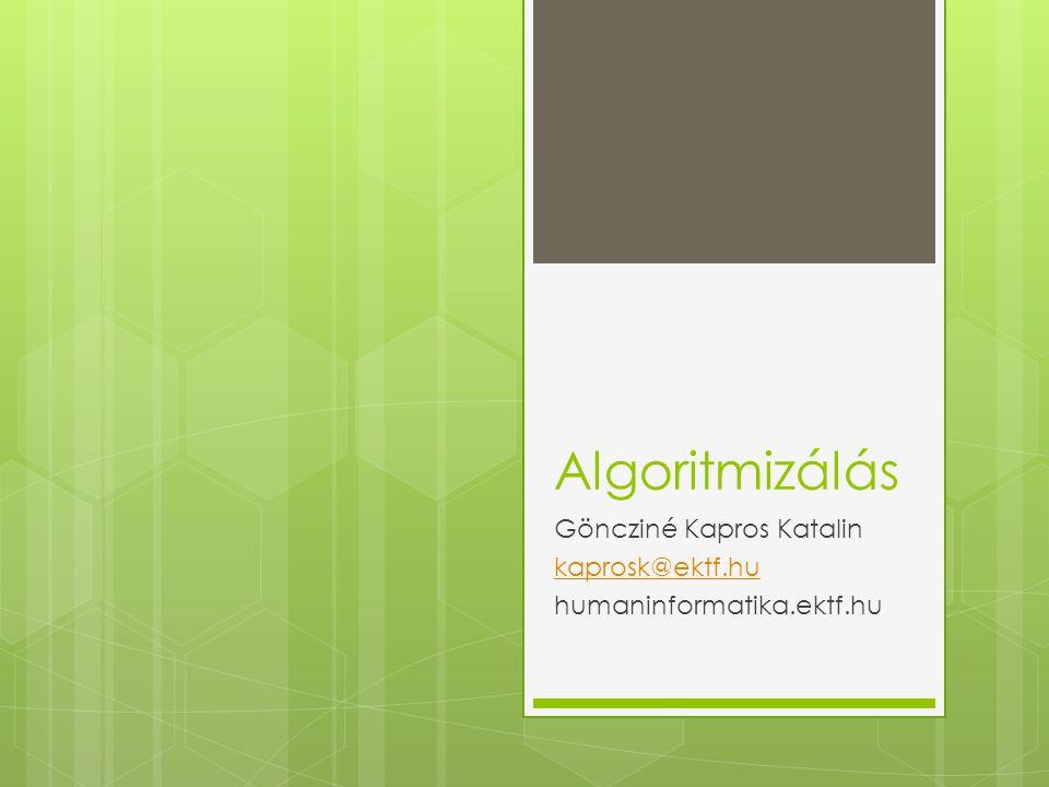 Algoritmizálás Göncziné Kapros Katalin kaprosk@ektf.hu humaninformatika.ektf.hu