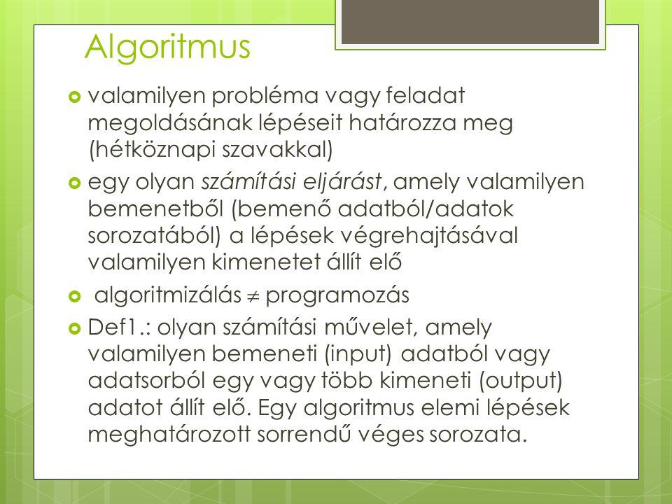 Algoritmus  valamilyen probléma vagy feladat megoldásának lépéseit határozza meg (hétköznapi szavakkal)  egy olyan számítási eljárást, amely valamilyen bemenetből (bemenő adatból/adatok sorozatából) a lépések végrehajtásával valamilyen kimenetet állít elő  algoritmizálás  programozás  Def1.: olyan számítási művelet, amely valamilyen bemeneti (input) adatból vagy adatsorból egy vagy több kimeneti (output) adatot állít elő.