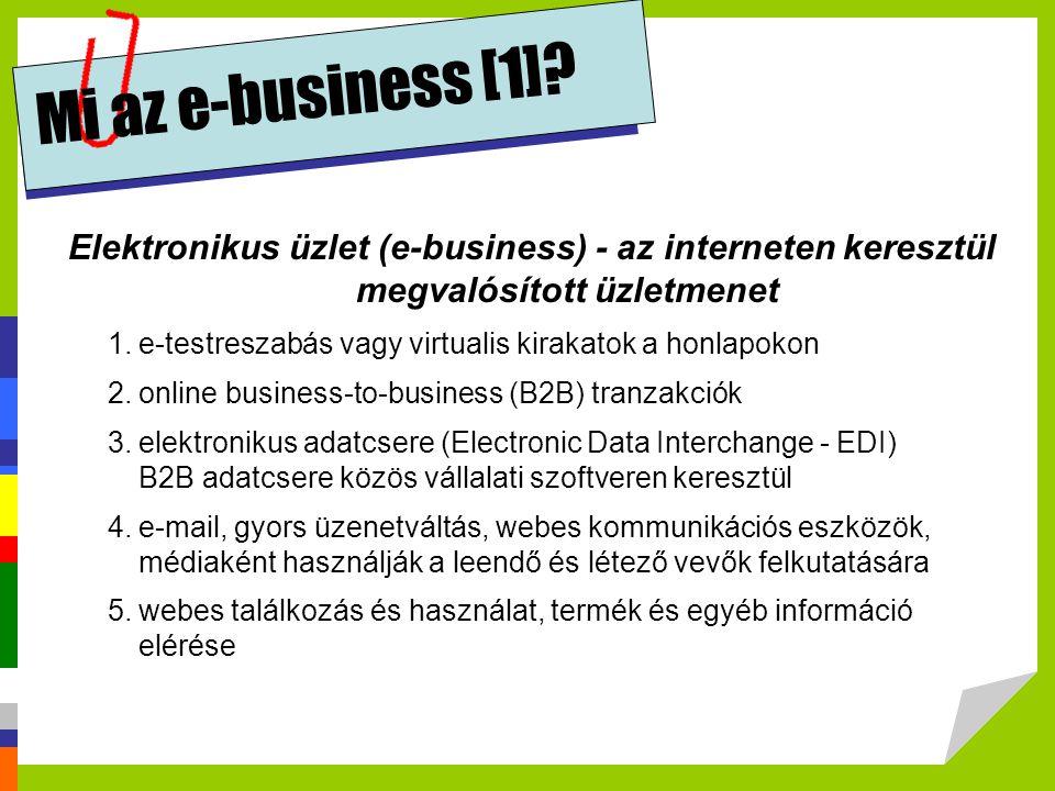 e-vállalat (e-business), elektronikus vállalat (electronic business) a fogalom az IBM nevéhez kötődik tevékenységét az információtechnológiai lehetőségek széles körű alkalmazásával végzi internetes és digitális technikák felhasználása a vállalati működés érintettjevel fennálló fennáló kapcsolatai megszervezésére és koordinálására minden működési területen cél: a hatékonyabb fogyasztói igény-kielégítésen keresztül a vállalati nyereség, illetve a vállalati érték maximalizálása vevői és szállítói kapcsolatok megszervezésén túl a vállalati működés minden területének, sőt a vállalat egészének újfajta módon való megszervezését jelenti kiemelt része az e-kereskedelem (e-commercial) Mi az e-business [2]?