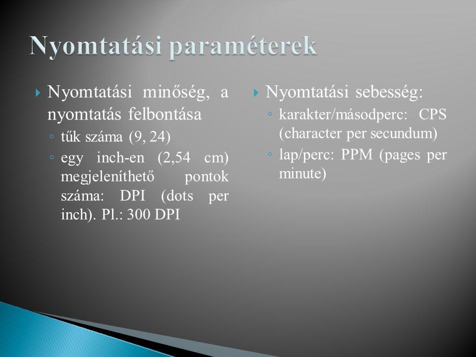  Nyomtatási minőség, a nyomtatás felbontása ◦ tűk száma (9, 24) ◦ egy inch-en (2,54 cm) megjeleníthető pontok száma: DPI (dots per inch). Pl.: 300 DP