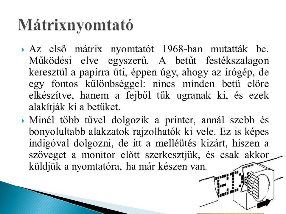  Az első mátrix nyomtatót 1968-ban mutatták be. Működési elve egyszerű. A betűt festékszalagon keresztül a papírra üti, éppen úgy, ahogy az írógép, d