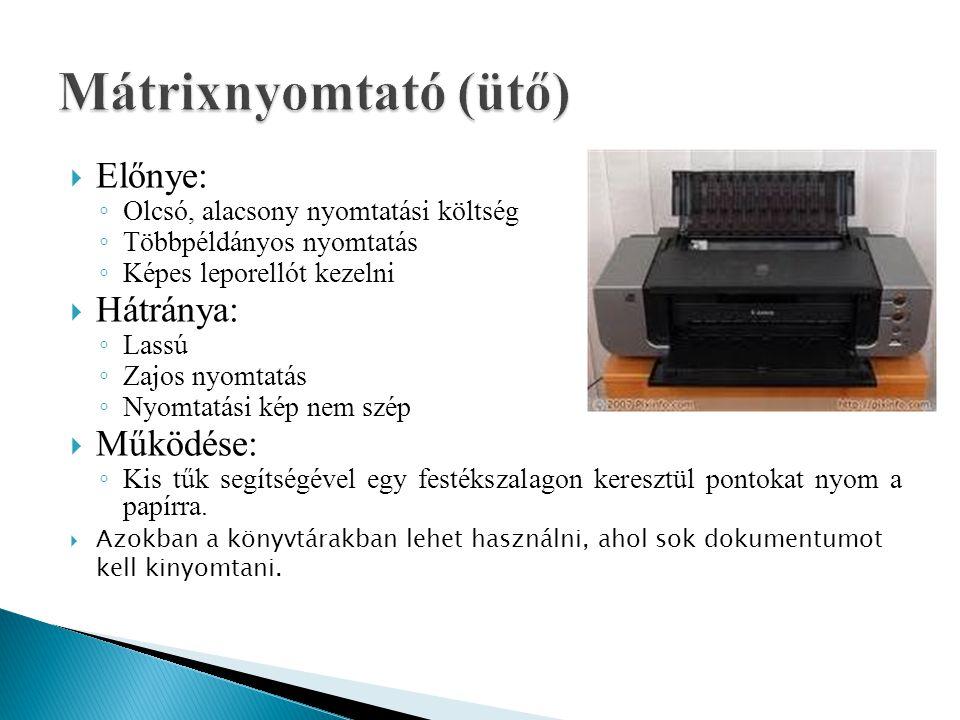  Előnye: ◦ Olcsó, alacsony nyomtatási költség ◦ Többpéldányos nyomtatás ◦ Képes leporellót kezelni  Hátránya: ◦ Lassú ◦ Zajos nyomtatás ◦ Nyomtatási