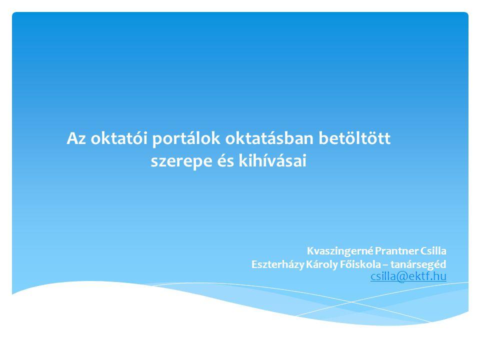 Az oktatói portálok oktatásban betöltött szerepe és kihívásai Kvaszingerné Prantner Csilla Eszterházy Károly Főiskola – tanársegéd csilla@ektf.hucsilla@ektf.hu