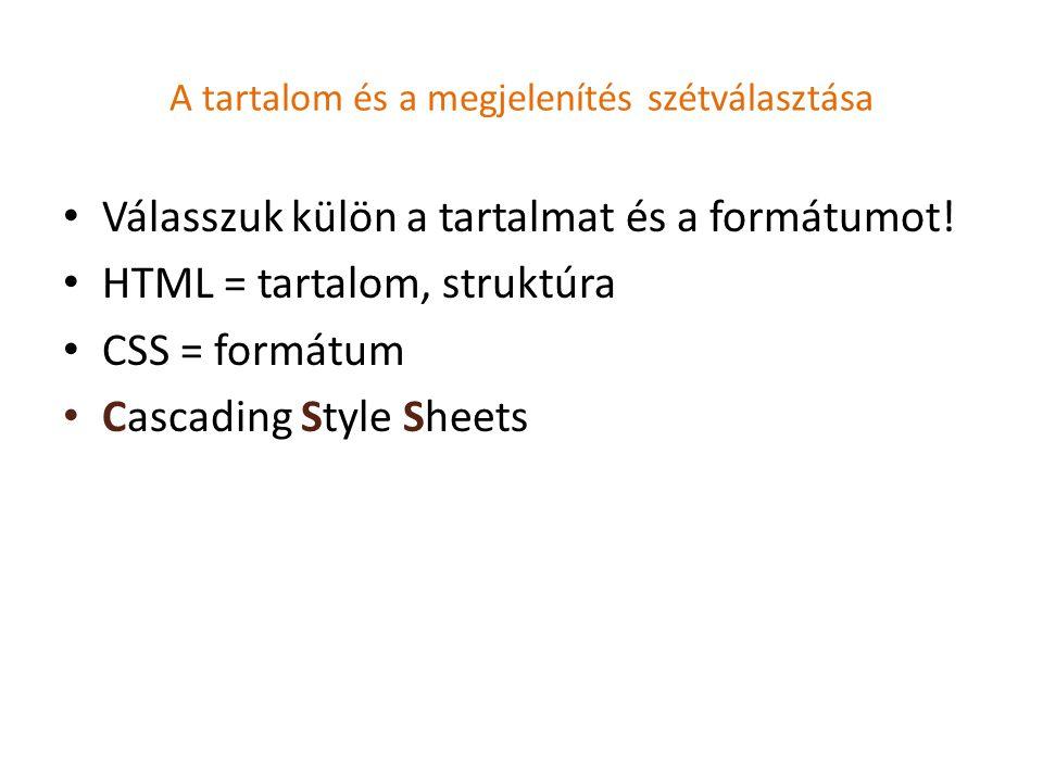 A tartalom és a megjelenítés szétválasztása Válasszuk külön a tartalmat és a formátumot! HTML = tartalom, struktúra CSS = formátum Cascading Style She