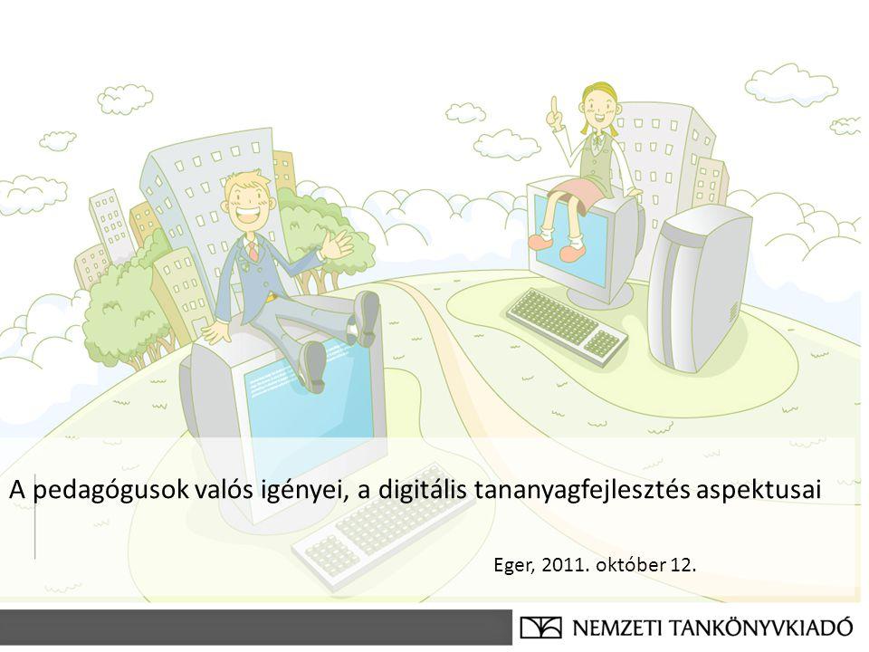 A pedagógusok valós igényei, a digitális tananyagfejlesztés aspektusai Eger, 2011. október 12.