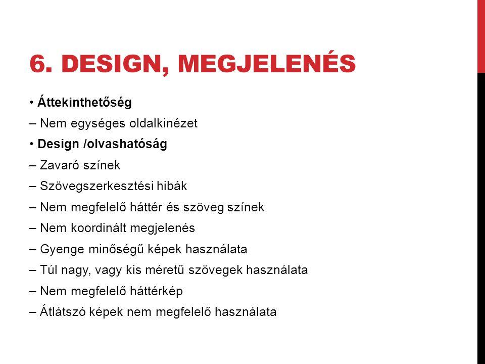 6. DESIGN, MEGJELENÉS Áttekinthetőség – Nem egységes oldalkinézet Design /olvashatóság – Zavaró színek – Szövegszerkesztési hibák – Nem megfelelő hátt