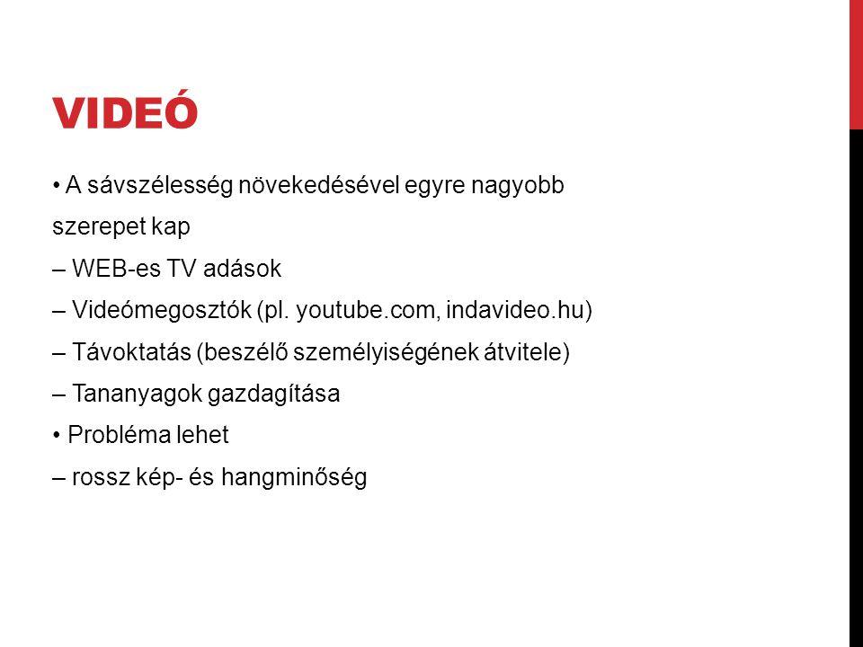 VIDEÓ A sávszélesség növekedésével egyre nagyobb szerepet kap – WEB-es TV adások – Videómegosztók (pl. youtube.com, indavideo.hu) – Távoktatás (beszél