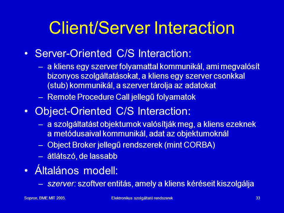 Sopron, BME MIT 2005.Elektronikus szolgáltató rendszerek33 Client/Server Interaction Server-Oriented C/S Interaction: –a kliens egy szerver folyamattal kommunikál, ami megvalósít bizonyos szolgáltatásokat, a kliens egy szerver csonkkal (stub) kommunikál, a szerver tárolja az adatokat –Remote Procedure Call jellegű folyamatok Object-Oriented C/S Interaction: –a szolgáltatást objektumok valósítják meg, a kliens ezeknek a metódusaival kommunikál, adat az objektumoknál –Object Broker jellegű rendszerek (mint CORBA) –átlátszó, de lassabb Általános modell: –szerver: szoftver entitás, amely a kliens kéréseit kiszolgálja