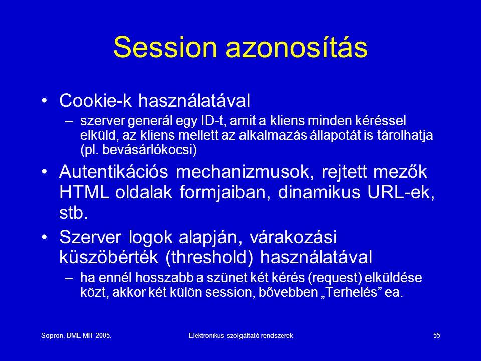 Sopron, BME MIT 2005.Elektronikus szolgáltató rendszerek55 Session azonosítás Cookie-k használatával –szerver generál egy ID-t, amit a kliens minden kéréssel elküld, az kliens mellett az alkalmazás állapotát is tárolhatja (pl.