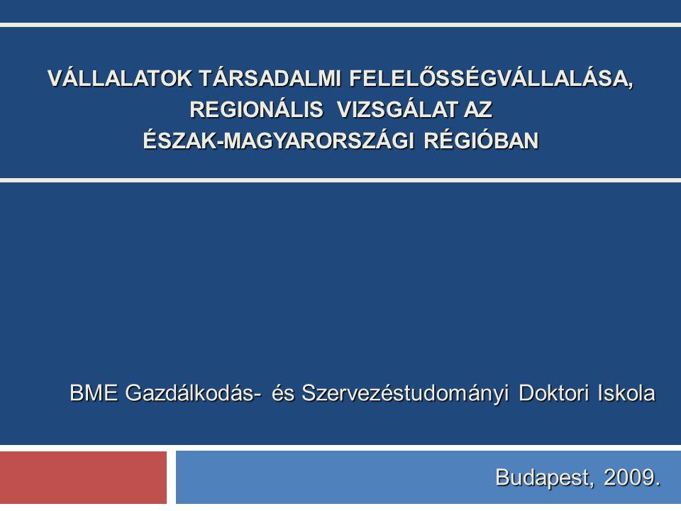 VÁLLALATOK TÁRSADALMI FELELŐSSÉGVÁLLALÁSA, REGIONÁLIS VIZSGÁLAT AZ ÉSZAK-MAGYARORSZÁGI RÉGIÓBAN BME Gazdálkodás- és Szervezéstudományi Doktori Iskola Budapest, 2009.
