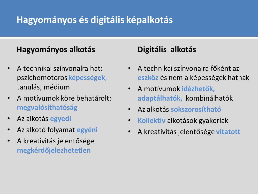 Hagyományos és digitális képalkotás Hagyományos alkotás A technikai színvonalra hat: pszichomotoros képességek, tanulás, médium A motívumok köre behatárolt: megvalósíthatóság Az alkotás egyedi Az alkotó folyamat egyéni A kreativitás jelentősége megkérdőjelezhetetlen Digitális alkotás A technikai színvonalra főként az eszköz és nem a képességek hatnak A motívumok idézhetők, adaptálhatók, kombinálhatók Az alkotás sokszorosítható Kollektív alkotások gyakoriak A kreativitás jelentősége vitatott