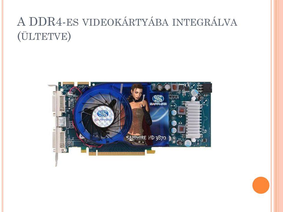 A DDR4- ES VIDEOKÁRTYÁBA INTEGRÁLVA ( ÜLTETVE )
