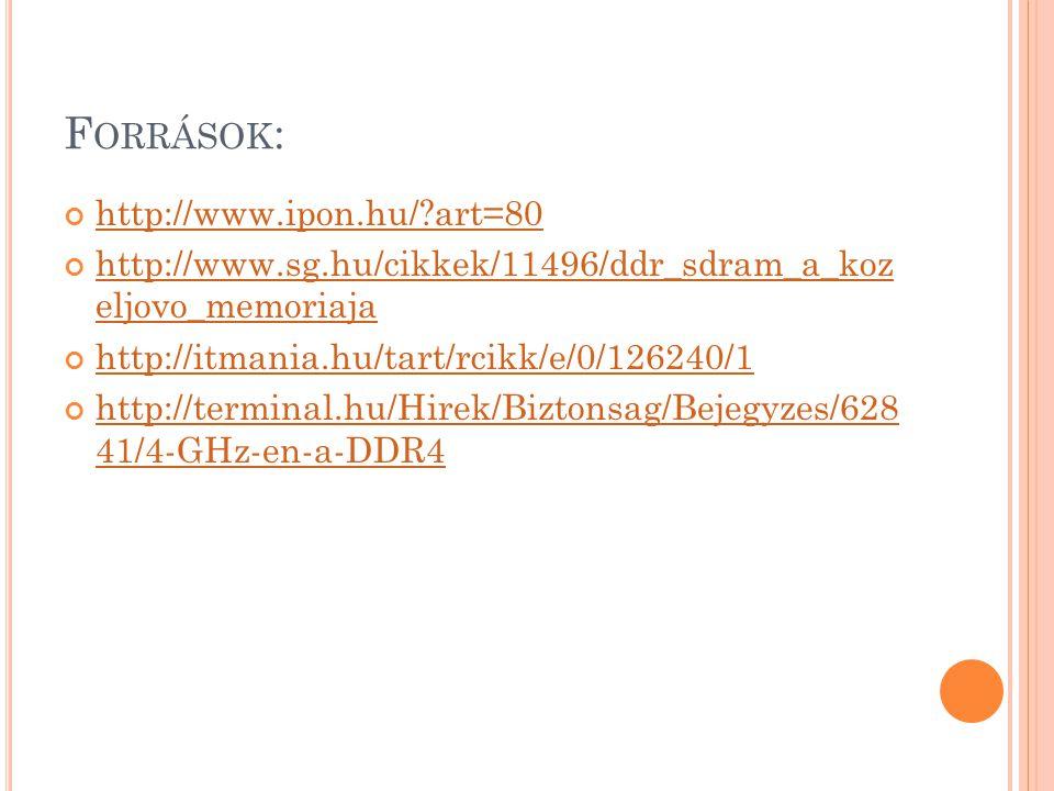 F ORRÁSOK : http://www.ipon.hu/ art=80 http://www.sg.hu/cikkek/11496/ddr_sdram_a_koz eljovo_memoriaja http://itmania.hu/tart/rcikk/e/0/126240/1 http://terminal.hu/Hirek/Biztonsag/Bejegyzes/628 41/4-GHz-en-a-DDR4