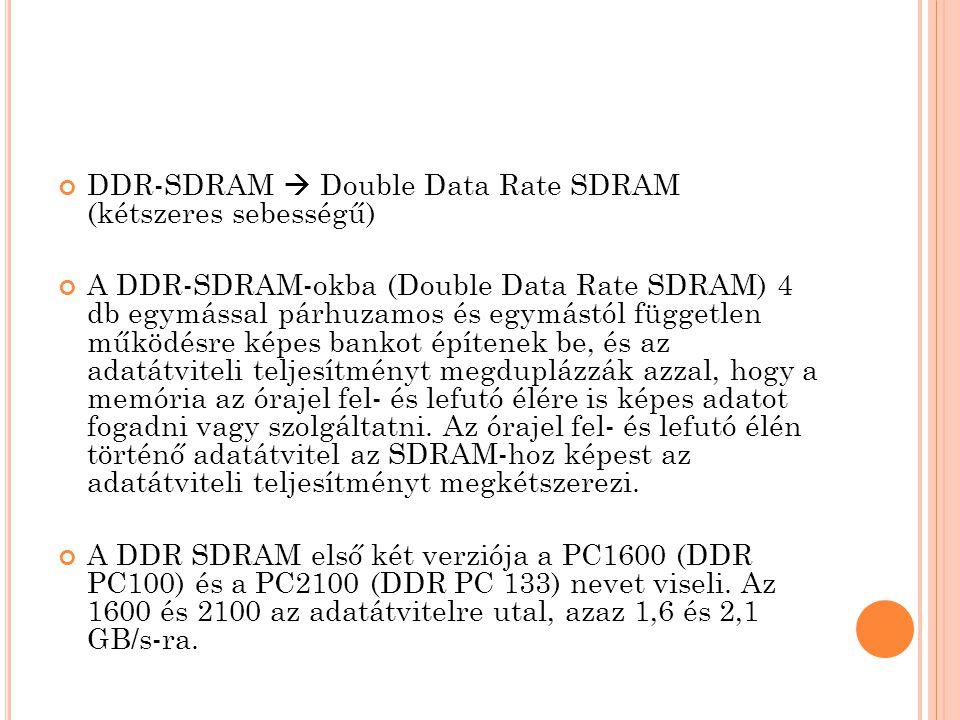 DDR-SDRAM  Double Data Rate SDRAM (kétszeres sebességű) A DDR-SDRAM-okba (Double Data Rate SDRAM) 4 db egymással párhuzamos és egymástól független működésre képes bankot építenek be, és az adatátviteli teljesítményt megduplázzák azzal, hogy a memória az órajel fel- és lefutó élére is képes adatot fogadni vagy szolgáltatni.