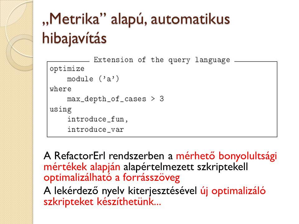 """""""Metrika alapú, automatikus hibajavítás A RefactorErl rendszerben a mérhető bonyolultsági mértékek alapján alapértelmezett szkriptekell optimalizálható a forrásszöveg A lekérdező nyelv kiterjesztésével új optimalizáló szkripteket készíthetünk..."""