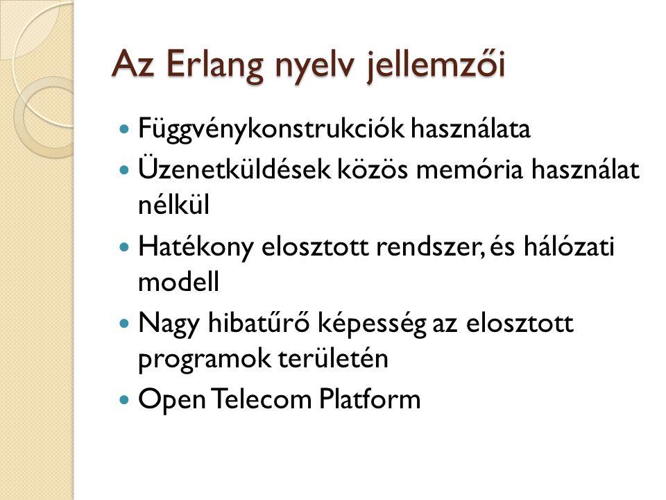 Az Erlang nyelv jellemzői Függvénykonstrukciók használata Üzenetküldések közös memória használat nélkül Hatékony elosztott rendszer, és hálózati modell Nagy hibatűrő képesség az elosztott programok területén Open Telecom Platform