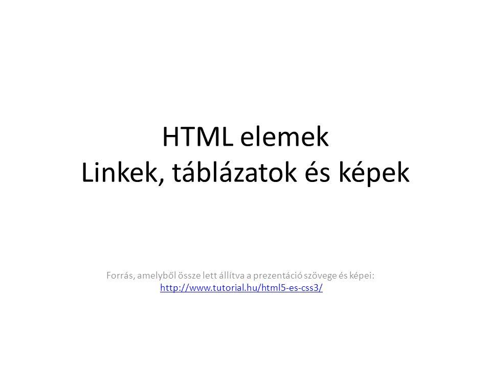 HTML elemek Linkek, táblázatok és képek Forrás, amelyből össze lett állítva a prezentáció szövege és képei: http://www.tutorial.hu/html5-es-css3/