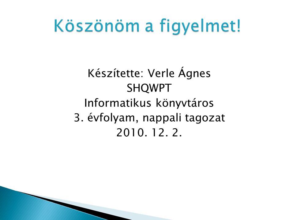 Készítette: Verle Ágnes SHQWPT Informatikus könyvtáros 3. évfolyam, nappali tagozat 2010. 12. 2.