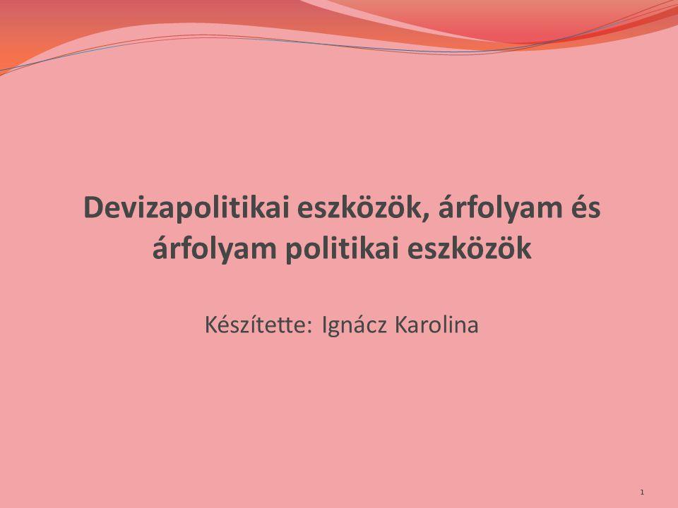 Devizapolitikai eszközök, árfolyam és árfolyam politikai eszközök Készítette: Ignácz Karolina 1