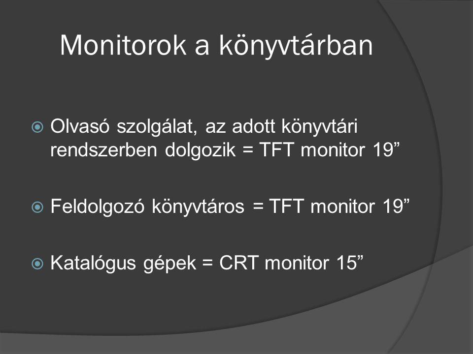 Monitorok a könyvtárban  Olvasó szolgálat, az adott könyvtári rendszerben dolgozik = TFT monitor 19  Feldolgozó könyvtáros = TFT monitor 19  Katalógus gépek = CRT monitor 15
