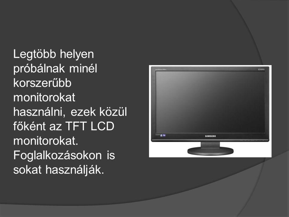 Legtöbb helyen próbálnak minél korszerűbb monitorokat használni, ezek közül főként az TFT LCD monitorokat. Foglalkozásokon is sokat használják.