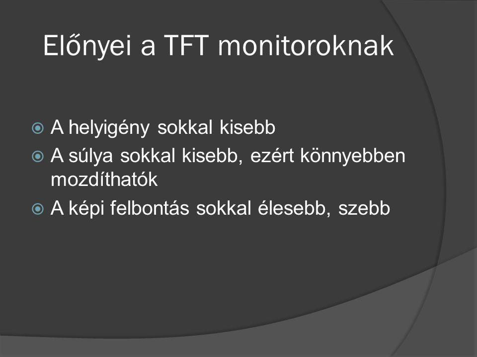 Előnyei a TFT monitoroknak  A helyigény sokkal kisebb  A súlya sokkal kisebb, ezért könnyebben mozdíthatók  A képi felbontás sokkal élesebb, szebb