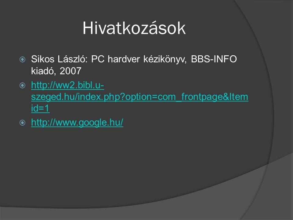 Hivatkozások  Sikos László: PC hardver kézikönyv, BBS-INFO kiadó, 2007  http://ww2.bibl.u- szeged.hu/index.php option=com_frontpage&Item id=1 http://ww2.bibl.u- szeged.hu/index.php option=com_frontpage&Item id=1  http://www.google.hu/ http://www.google.hu/